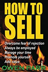 HOW To Sell, Overcome Fear of Rejection,: Manage Your Time, Set Goals, And Never be Unemployed Kindle Edition