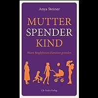Mutter, Spender, Kind: Wenn Singlefrauen Familien gründen (Lebenswelten & Lebenshilfe) (German Edition)