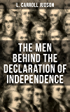 The Men Behind the Declaration of Independence: Including the Constitution of the United States, Articles of…