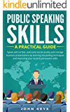 Public Speaking Skills A Practical Guide: Speak with no fear, overcome social anxiety and manage business presentations by learning storytelling techniques ... improving your social & persuasion skill