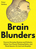 Brain Blunders: Uncover Everyday Illusions and Fallacies, Defeat Your Flawed Thinking Habits, And Think Smarter (Or Just…
