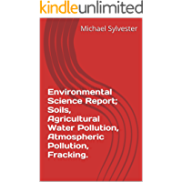 Environmental Science Report; Soils, Agricultural Water Pollution, Atmospheric Pollution, Fracking. (English Edition)