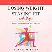The Ultimate Beginner's Guide to Losing Weight and Staying Fit with Yoga: Natural and Essential Yoga Poses to Develop…