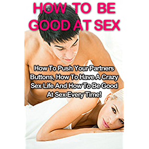 How To Be Good At Sex: How To Push Your Partners Buttons, How To Have A Crazy Sex Life And How To Be Good At Sex Every…