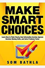 Make Smart Choices: Learn How to Think Clearly, Beat Information Anxiety, Improve Decision Making Skills, and Solve Problems Faster (Power-Up Your Brain Book 3) Kindle Edition