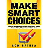 Make Smart Choices: Learn How to Think Clearly, Beat Information Anxiety, Improve Decision Making Skills, and Solve Problems