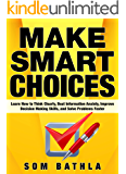 Make Smart Choices: Learn How to Think Clearly, Beat Information Anxiety, Improve Decision Making Skills, and Solve Problems Faster (Power-Up Your Brain Series Book 4)