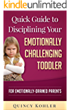 Quick Guide to Disciplining Your Emotionally Challenging Toddler: For Emotionally-Drained Parents