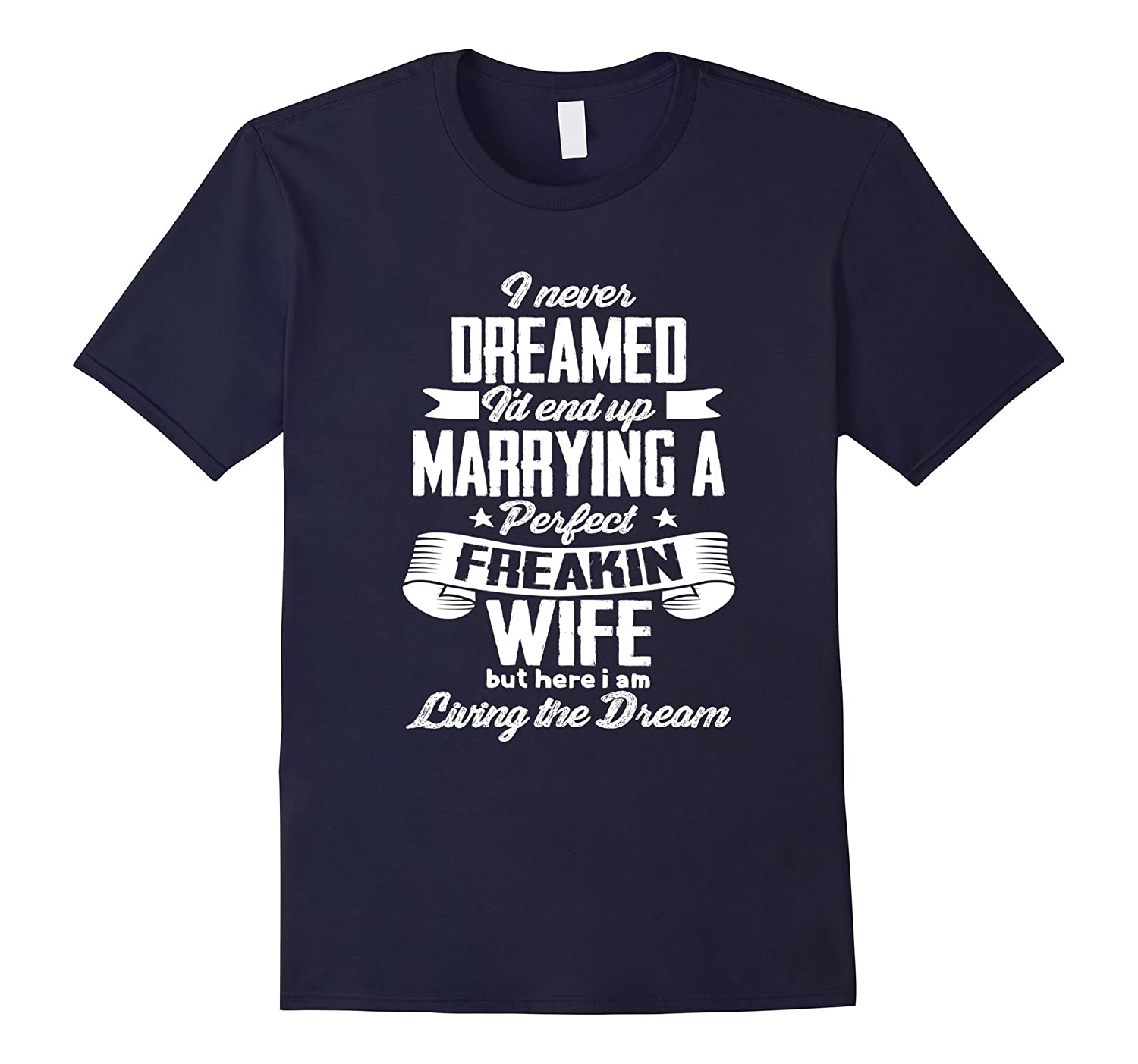 I Never Dreamed End Up Marrying Perfect Freakin Wife T-Shirt-FL