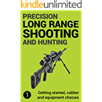 Precision Long Range Shooting And Hunting: Vol. 1: Getting started, caliber and equipment choices