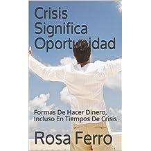 Crisis Significa Oportunidad: Formas De Hacer Dinero, Incluso En Tiempos De Crisis (Spanish Edition) Aug 12, 2017