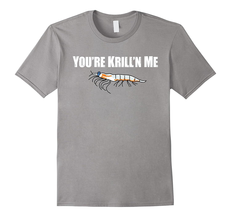 Youre Krilln Me Shirt Funny Shrimp Seafood Pun Sarcasm-TH