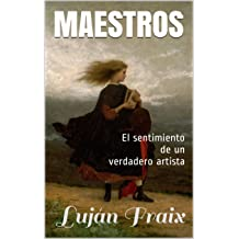Maestros: El sentimiento de un verdadero artista (Spanish Edition) Nov 05, 2016