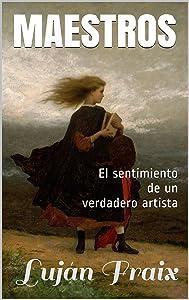 Maestros: El sentimiento de un verdadero artista (Spanish Edition)