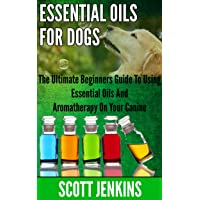 ESSENTIAL OILS FOR DOGS: The Ultimate Beginners Guide To Using Essential Oils And...