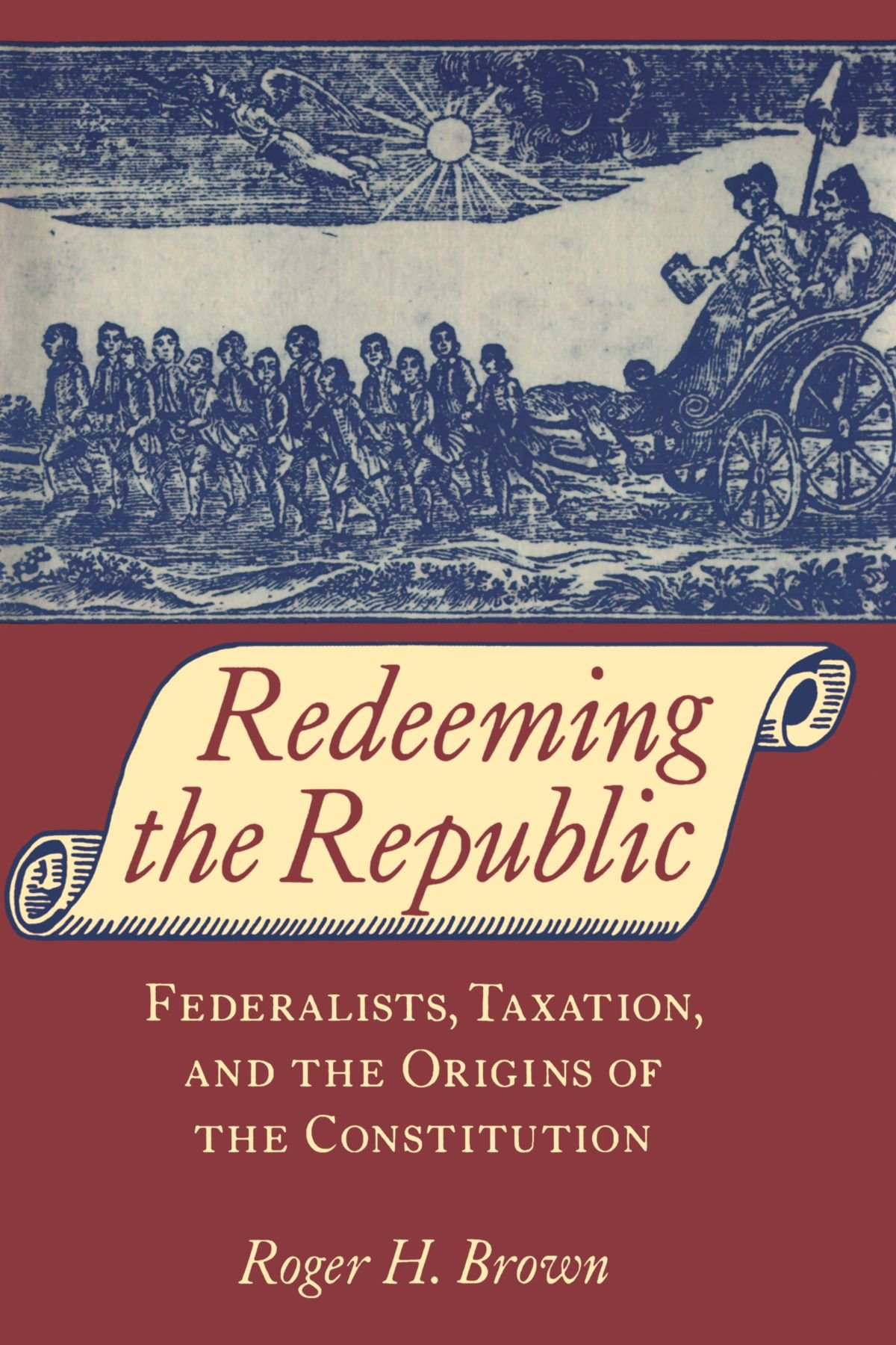Redeeming the Republic: Federalists, Taxation, and the Origins of the  Constitution: Roger H. Brown: 9780801863554: Amazon.com: Books