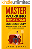 MASTER Working from Home Successfully: More than 100 must know tips for every home office worker