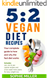 5:2 Vegan Diet Recipes: Your complete guide to how and why the fast diet works. Includes 100, 200 & 300 calorie recipes and a two week menu plans for easy weight loss