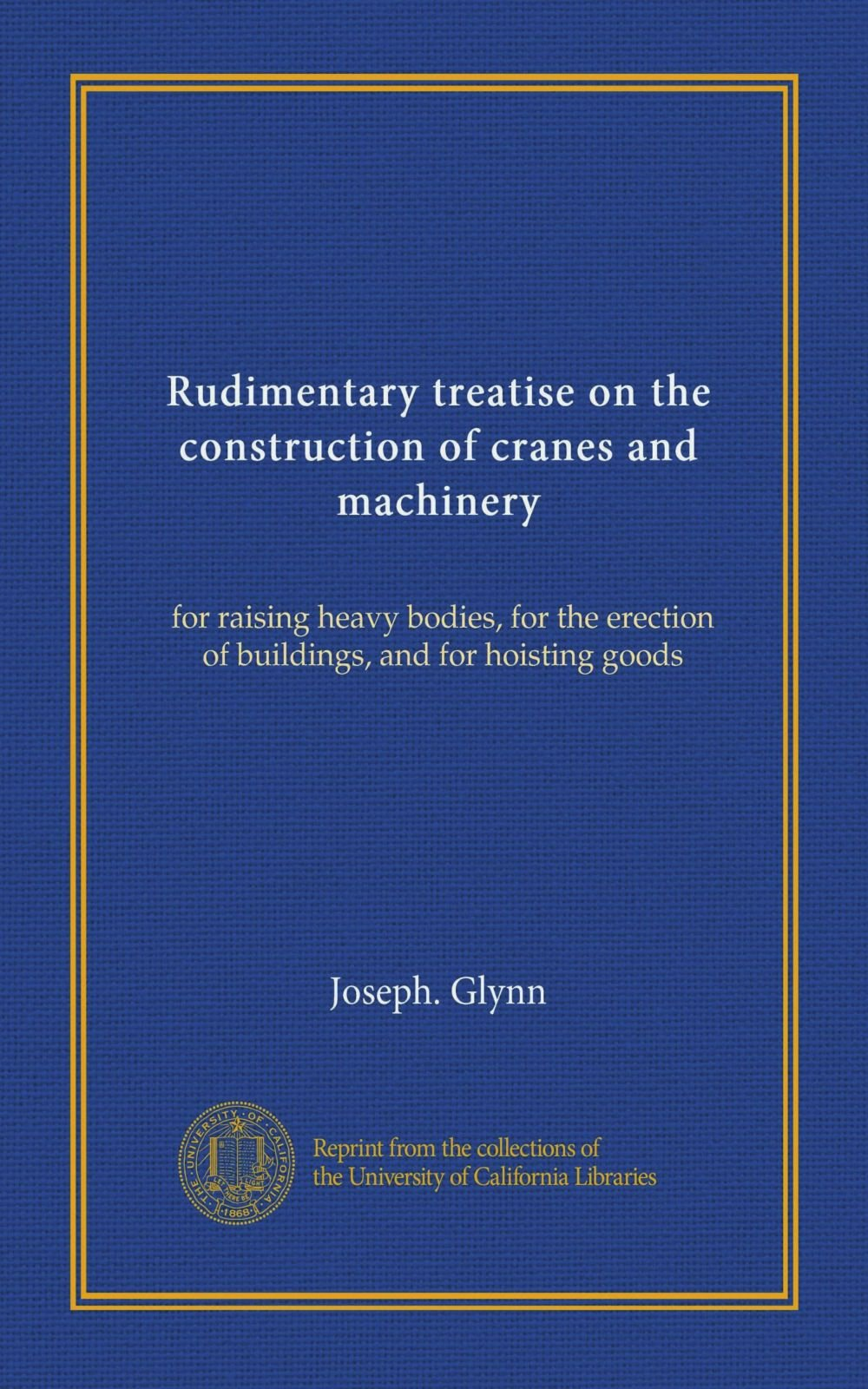 Rudimentary treatise on the construction of cranes and machinery: for raising heavy bodies, for the erection of buildings, and for hoisting goods pdf epub