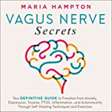 Vagus Nerve Secrets: Your Definitive Guide to Freedom from Anxiety, Depression, Trauma, PTSD, Inflammation, and Autoimmunity Through Self-Healing Techniques and Exercises