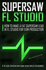 SUPERSAW FL STUDIO: How to Make a Fat Supersaw Lead in FL Studio for EDM Production (The 3xOsc Supersaw Synth Sound Design Template for Beginners) Kindle Edition