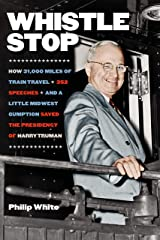 Whistle Stop: How 31,000 Miles of Train Travel, 352 Speeches, and a Little Midwest Gumption Saved the Presidency of Harry Truman Kindle Edition