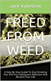 Freed From Weed: A Step By Step Guide To Quit Smoking Pot, End Your Marijuana Addiction And Reclaim Your Life