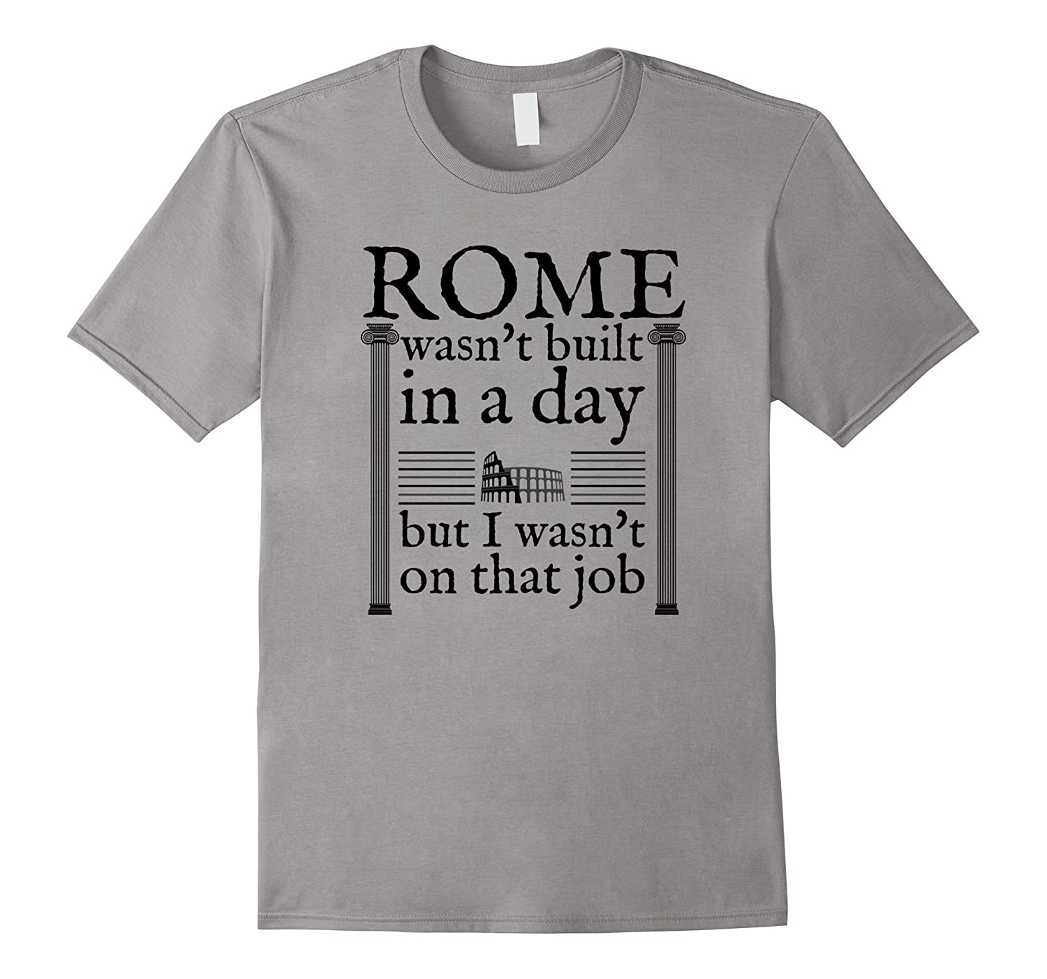 Rome wasnt built in a day but I wasnt on that job Funny-TJ