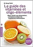 Le guide des vitamines et des oligo-éléments: Mieux choisir son alimentation, connaître et utiliser les suppléments alimentaires