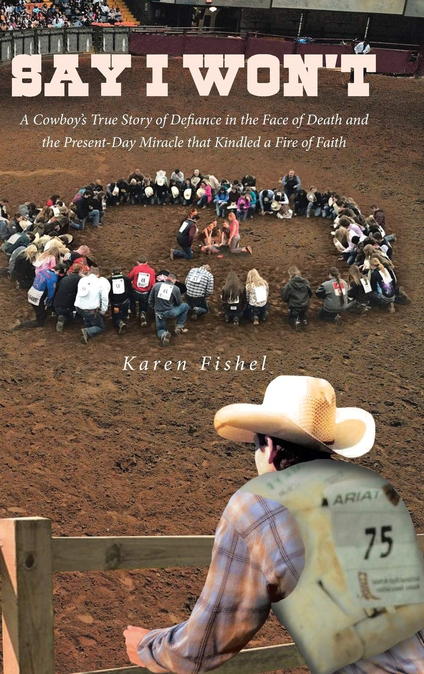 Say I Won't: A Cowboy's True Story of Defiance in the Face of Death and the Present-Day Miracle that Kindled a Fire of Faith by Covenant Books