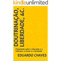 Doutrinação, Liberdade, &c.: Filosofando sobre a Educação e o Indivíduo, a Escola e a Sociedade