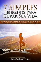 7 Simples Segredos Para Curar Sua Vida: Aprenda Como Curar Seu Corpo, Como Curar Sua Mente, Como Curar Seu Espírito, Ter Saúde a Vida Inteira, Remover as Crenças Limitantes e Atrair o Positivo eBook Kindle