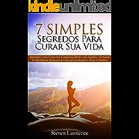 7 Simples Segredos Para Curar Sua Vida: Aprenda Como Curar Seu Corpo, Como Curar Sua Mente, Como Curar Seu Espírito, Ter Saúde a Vida Inteira, Remover as Crenças Limitantes e Atrair o Positivo
