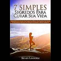 7 Simples Segredos Para Curar Sua Vida: Aprenda Como Curar Seu Corpo, Como Curar Sua Mente, Como Curar Seu Espírito, Ter…