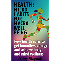 HEALTH: MICRO HABITS FOR MACRO WELL BEING: New health rules to get boundless energy and achieve body and mind wellness: Exercise. Yoga. Meditation. Qi ... massage. Health food (English Edition)