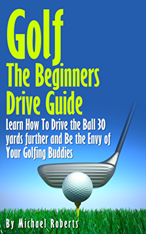 Golf: The Beginners Drive Guide FREE BONUS Ebook Inside!: Learn How To Drive The Ball 30 Yards Further and Be the Envy of Your Golf Buddies; What the best clubs to use;
