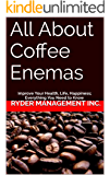 All About Coffee Enemas: Improve Your Health, Life, Happiness; Everything You Need to Know