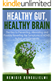 Healthy Gut, Healthy Brain: The Key to Preventing, Alleviating and Possibly Reverting the Symptoms of ADHD, Autism and Dementia