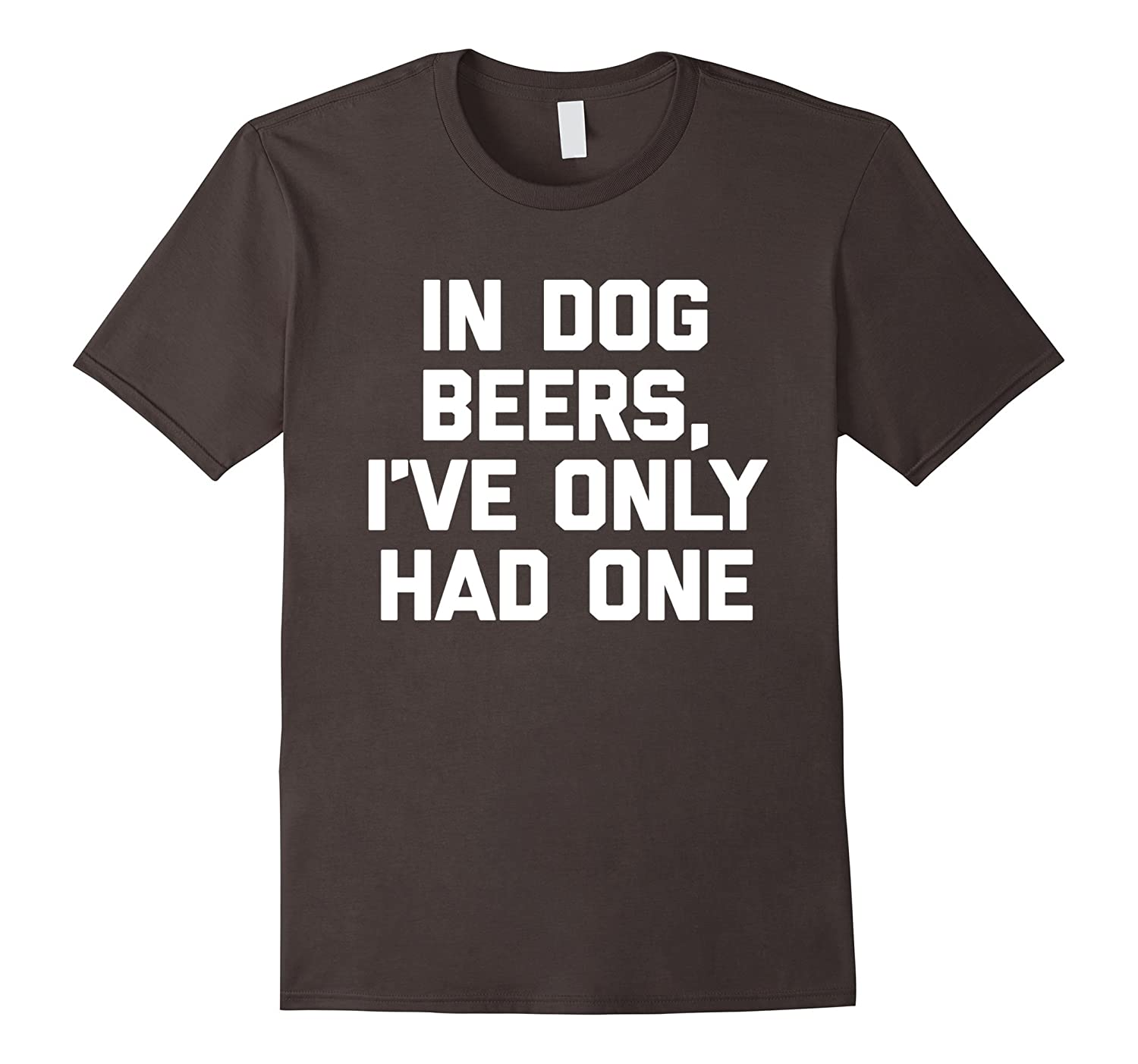 In Dog Beers, I've Only Had One T-Shirt funny saying novelty