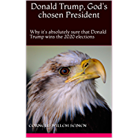 Donald Trump, God's chosen President: Why it's absolutely sure that Donald Trump wins the 2020 elections (English…