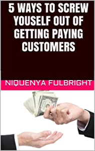 5 Ways to Screw Youself Out of Getting Paying Customers