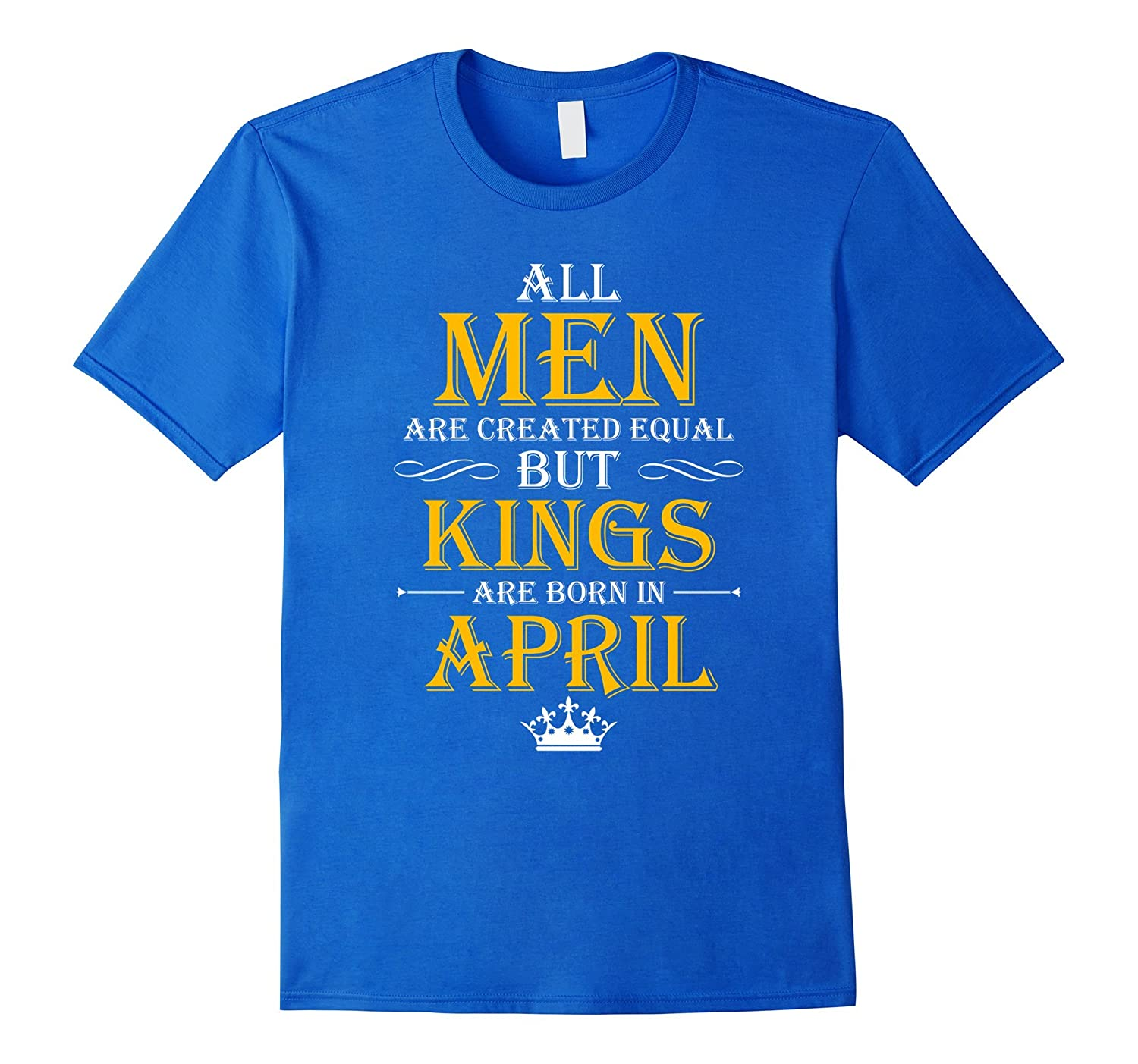 All Men Are Created Equal But Kings Are Born In April Te-4LVS