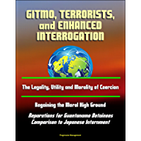 GITMO, Terrorists, and Enhanced Interrogation: The Legality, Utility and Morality of Coercion, Regaining the Moral High Ground, Reparations for Guantanamo ... to Japanese Internment (English Edition)