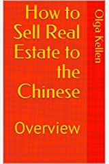 How to Sell Real Estate to the Chinese: Overview (E-Series: How to Beat Your Competition Selling Real Estate to Foreign Buyers Book 10) Kindle Edition