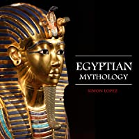 Egyptian Mythology: Fascinating Myths and Legends of Gods, Goddesses, Heroes and Monster from the Ancient Egyptian…