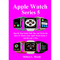Apple Watch Series 5: Step By Step Guide With Tips And Tricks On How To Master Your Apple Watch Series 5 And Become A Pro.