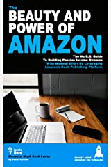 The Beauty And Power Of Amazon: The No B.S. Guide To Building Passive Income Streams With Minimal Effort By Leveraging Amazon's Book Publishing Platform Kindle Edition