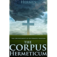 THE CORPUS HERMETICUM :THE CORE DOCUMENTS OF THE HERMETIC TRADITION (An Early precursor to what was to be Christianity) - Annotated HERMETICISM, SCIENCE AND ART OF ALCHEMY