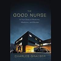 The Good Nurse: A True Story of Medicine, Madness, and Murder