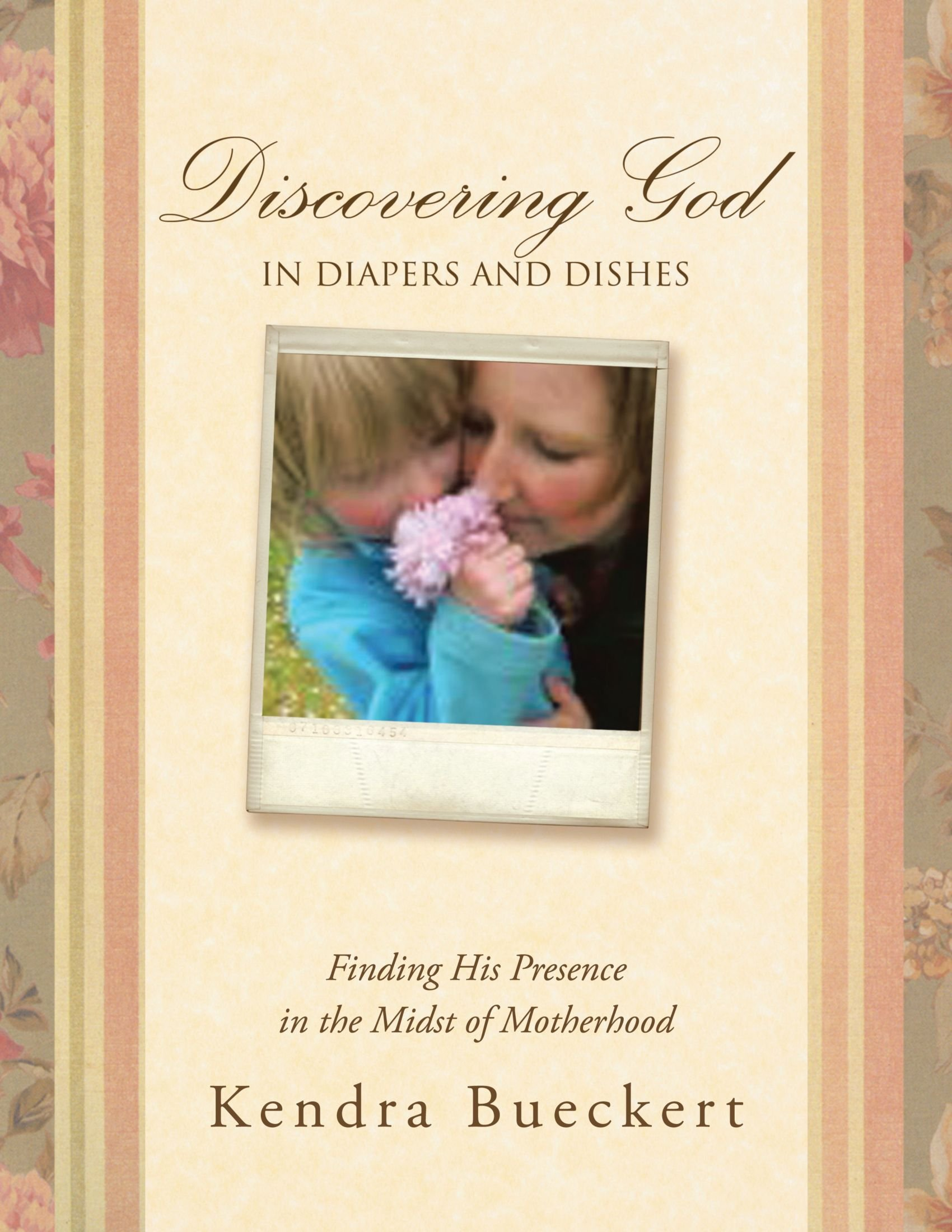 Discovering God in Diapers and Dishes: Finding His Presence in the Midst of Motherhood